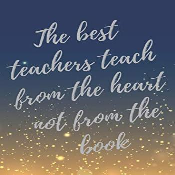The best teachers teach from the heart not from the book.: